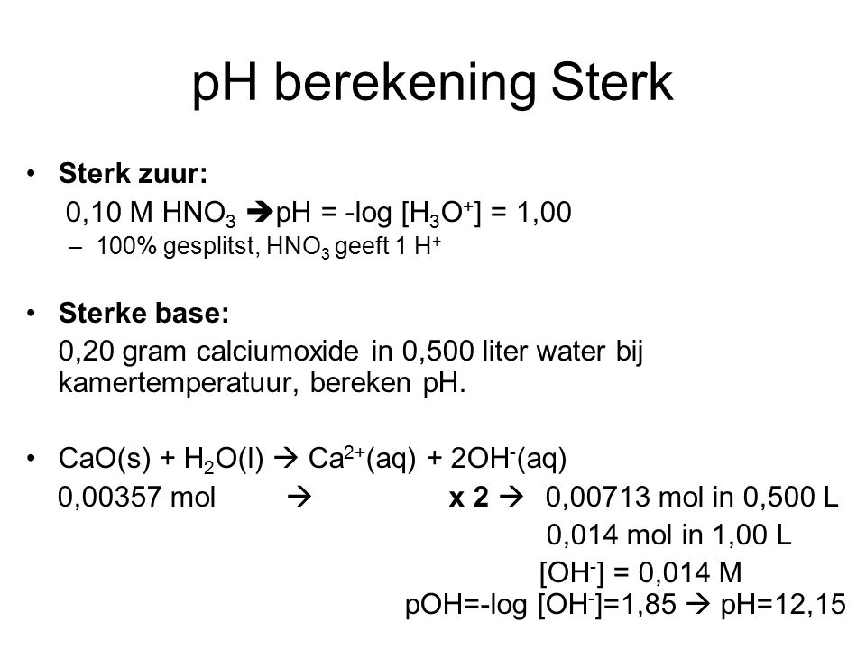 pH berekening Sterk Sterk zuur: 0,10 M HNO3 pH = -log [H3O+] = 1,00